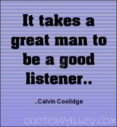 It takes a great man to be a good listener.
