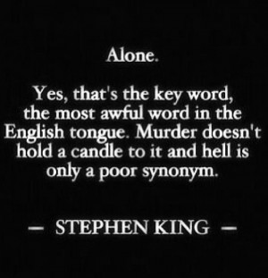 Stephen King....there are worse things than being alone. Being with a ...