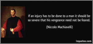 ... so severe that his vengeance need not be feared. - Niccolo Machiavelli