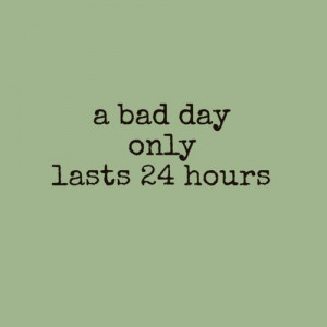 bad day only last 24 hours