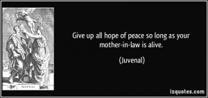 ... up all hope of peace so long as your mother-in-law is alive. - Juvenal