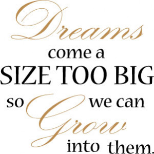 Dreams come a size too big so we can grow into them