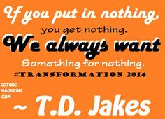 TD Jakes Quote: If you put in nothing you get nothing. We always want ...