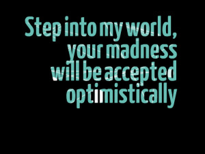Quotes Picture: step into my world, your madness will be accepted ...