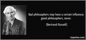 Bad philosophers may have a certain influence; good philosophers ...