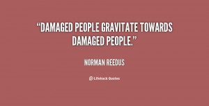 Damaged people gravitate towards damaged people.""