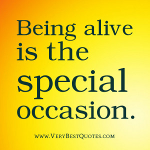 Being alive quotes, Being alive is the special occasion.
