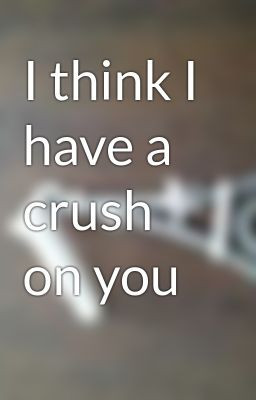 A crush on you