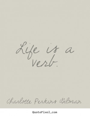 Charlotte Perkins Gilman picture quotes - Life is a verb. - Life ...