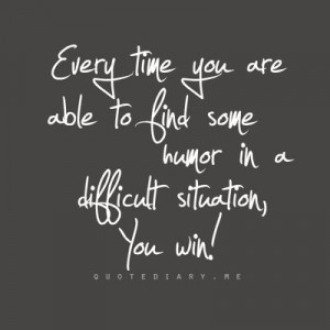 ... you are able to find some humor in a difficult situation, you win