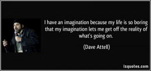 ... an imagination because my life is so boring that my imagination
