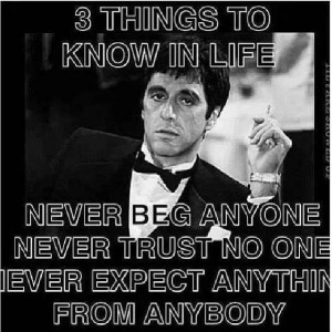 ... some things to know in life never beg anyone never trust no one