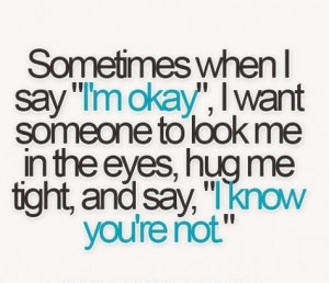 """Sometimes when I say """"I'm okay"""", I want someone to look me in ..."""