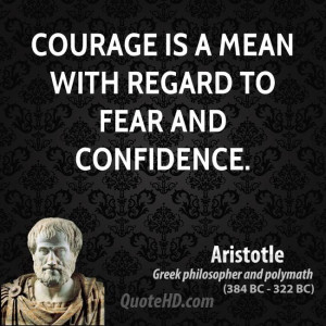 Courage is a mean with regard to fear and confidence.