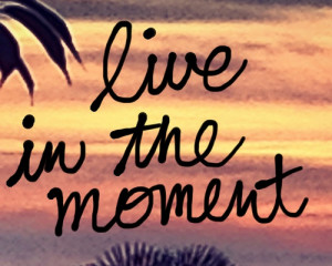 Live In The Moment - Life Quote