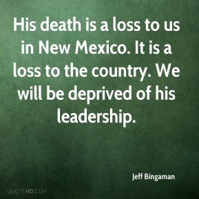 Jeff Bingaman - His death is a loss to us in New Mexico. It is a loss ...