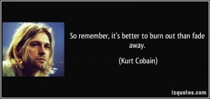 So remember, it's better to burn out than fade away. - Kurt Cobain