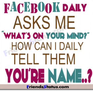 "Facebook daily asks me"" what's on your mind?"""
