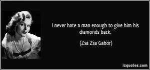 never hate a man enough to give him his diamonds back. - Zsa Zsa ...