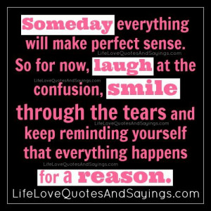 Someday everything will make perfect sense. So for now, laugh at the ...