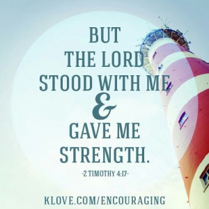 The Lord stands with me to give me strength! How wonderful He is & how ...