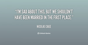 sad about this, but we shouldn't have been married in the first ...