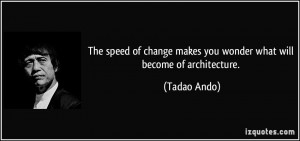 The speed of change makes you wonder what will become of architecture ...