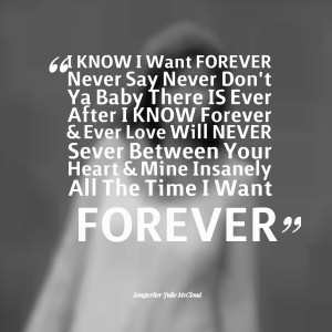 Quotes Picture: i know i want forever never say never don't ya baby ...