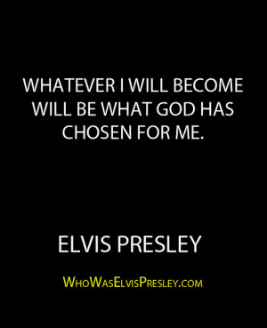 """... will become will be what God has chosen for me."""" – Elvis Presley"""
