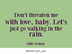 Billie Holiday Quotes - Don't threaten me with love, baby. Let's just ...