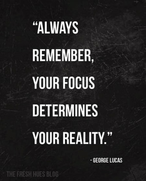 Always remember, your focus determines your reality - George Lucas
