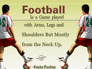 Football Is A Game Played With Arms, Legs And Shoulders But Mostly ...