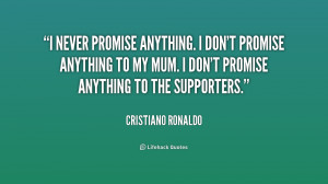 never promise anything. I don't promise anything to my mum. I don't ...