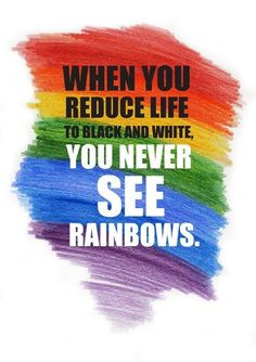 ... you reduce live to black & white you never see rainbows. #color #quote