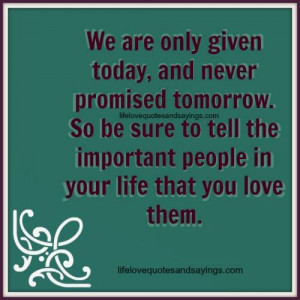 We are only given today, and never promised tomorrow. So be sure to ...