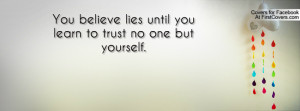 you believe lies until you learn to trust no one but yourself ...