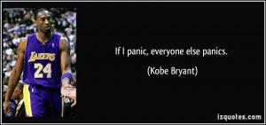 If I panic, everyone else panics. - Kobe Bryant