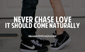 Never chase love. It should come naturally.