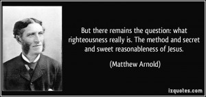 ... method and secret and sweet reasonableness of Jesus. - Matthew Arnold