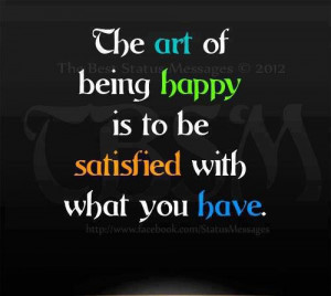 The art of being happy is to be satisfied with what you have