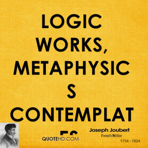 Logic works, metaphysics contemplates.