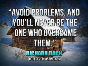 ... , and you'll never be the one who overcame them.'' — Richard Bach