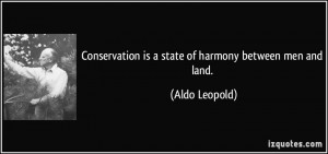 ... is a state of harmony between men and land. - Aldo Leopold