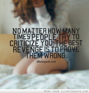 ... people try to criticize you, the best revenge is to prove them wrong