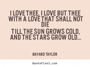 Bayard Taylor Quotes - I love thee, I love but thee With a love that ...