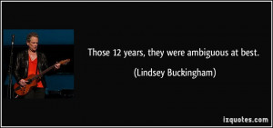 Those 12 years, they were ambiguous at best. - Lindsey Buckingham