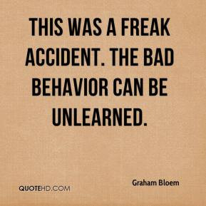 ... Bloem - This was a freak accident. The bad behavior can be unlearned