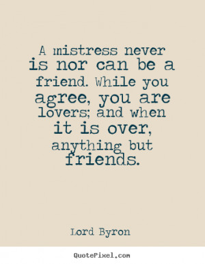 Lord Byron Quotes - A mistress never is nor can be a friend. While you ...