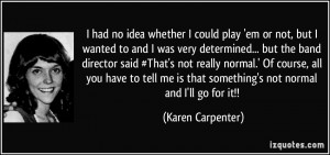... is that something's not normal and I'll go for it!! - Karen Carpenter