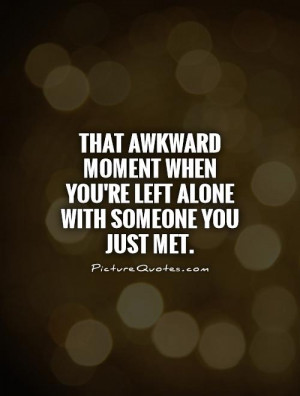 ... when you're left alone with someone you just met Picture Quote #1